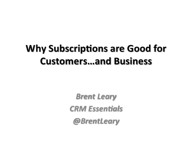 Why  Subscrip-ons  are  Good  for   Customers…and  Business      Brent  Leary   CRM  Essen/als   @...