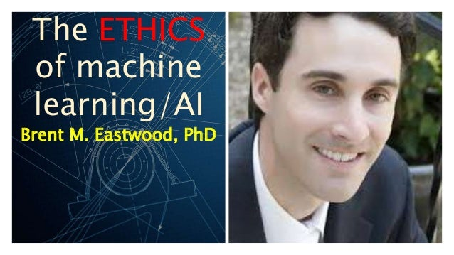 The ETHICS of machine learning/AI Brent M. Eastwood, PhD