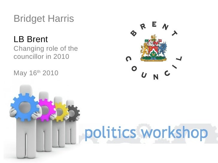 Bridget Harris LB Brent Changing role of the councillor in 2010  May 16 th  2010