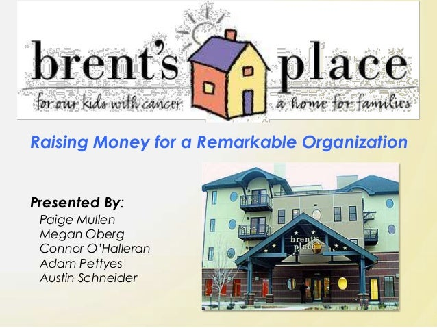 Raising Money for a Remarkable Organization Presented By: Paige Mullen Megan Oberg Connor O'Halleran Adam Pettyes Austin S...