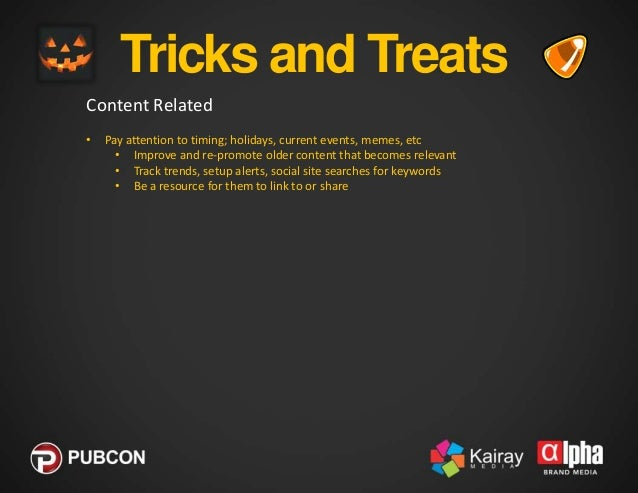 Tricks and Treats Content Related •  •  Pay attention to timing; holidays, current events, memes, etc • Improve and re-pro...