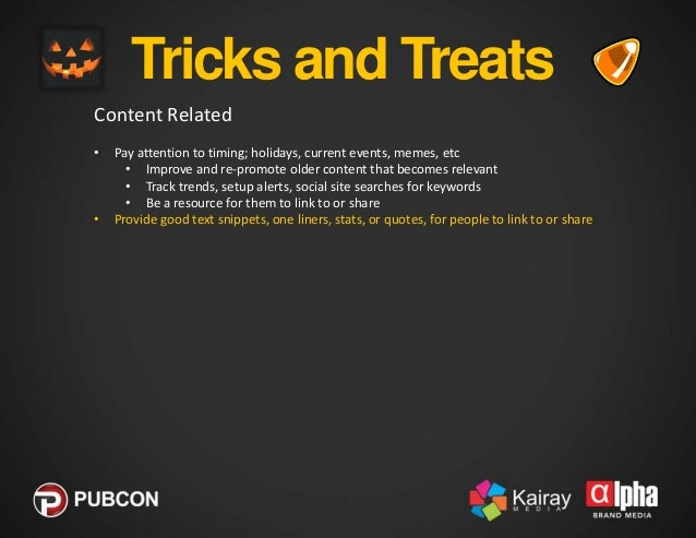 Tricks and Treats Content Related •  • •  Pay attention to timing; holidays, current events, memes, etc • Improve and re-p...