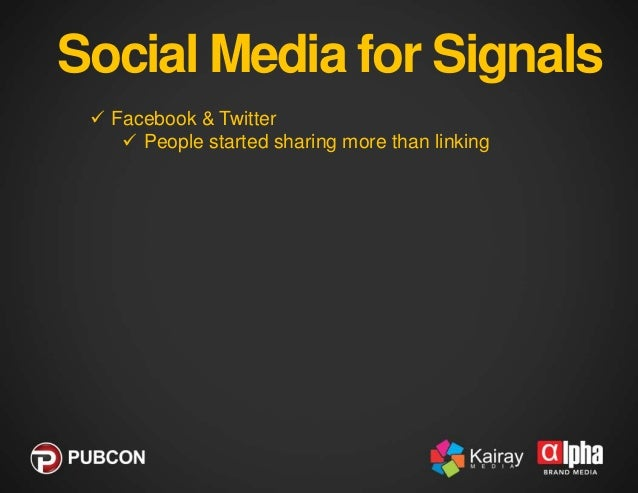 Social Media for Signals  Facebook & Twitter  People started sharing more than linking  It just makes sense