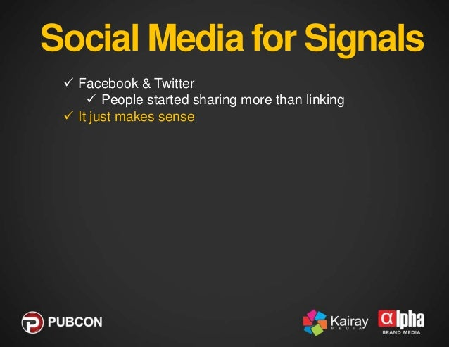 Social Media for Signals  Facebook & Twitter  People started sharing more than linking  It just makes sense  It is whe...