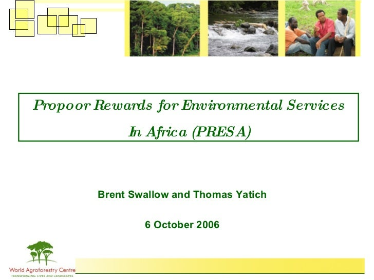 Propoor Rewards for Environmental Services In Africa (PRESA) Brent Swallow and Thomas Yatich 6 October 2006