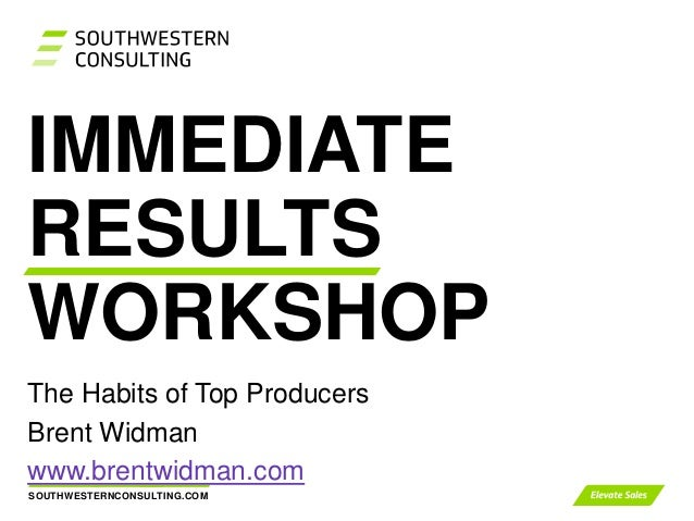 SOUTHWESTERNCONSULTING.COM IMMEDIATE RESULTS WORKSHOP The Habits of Top Producers Brent Widman www.brentwidman.com