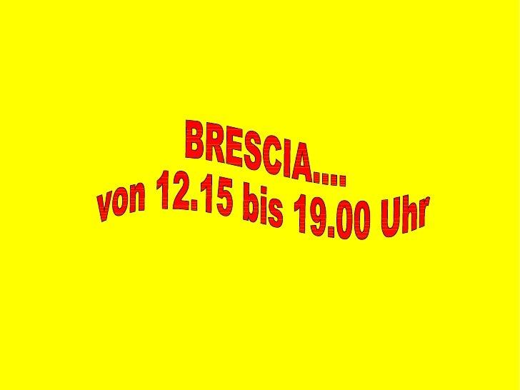 BRESCIA....  von 12.15 bis 19.00 Uhr