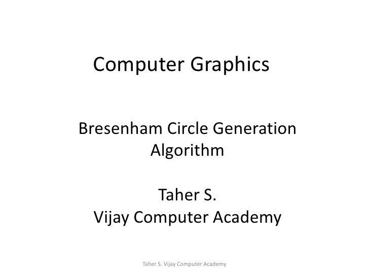 Computer Graphics<br />Bresenham Circle Generation<br />Algorithm<br />Taher S.<br />Vijay Computer Academy<br />Taher S. ...
