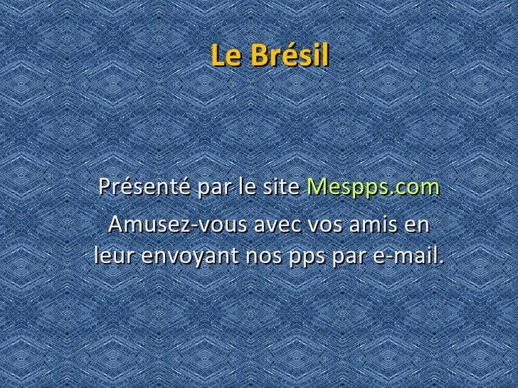 Le Brésil    Présenté par le site Mespps.com   Amusez-vous avec vos amis en leur envoyant nos pps par e-mail.