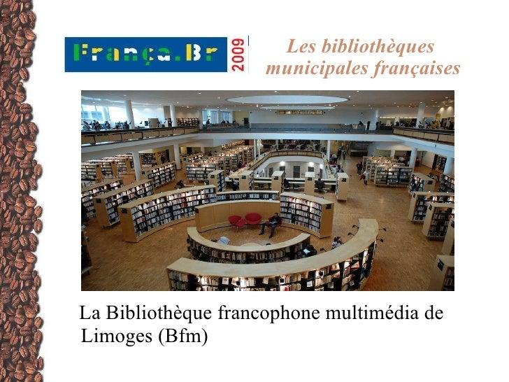 Les bibliothèques  municipales françaises <ul><li>La Bibliothèque francophone multimédia de  Limoges (Bfm) </li></ul>