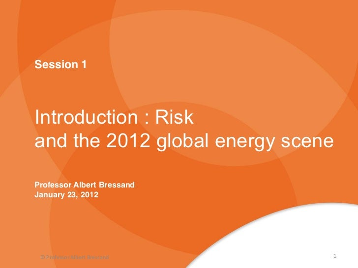 Session 1Introduction : Riskand the 2012 global energy sceneProfessor Albert BressandJanuary 23, 2012 © Professor Albert B...