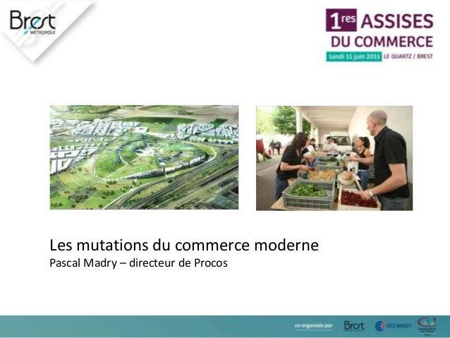 Les mutations du commerce moderne Pascal Madry – directeur de Procos