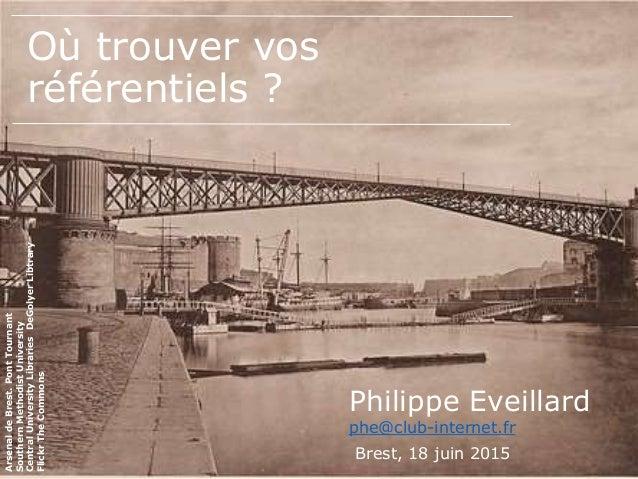 Où trouver vos référentiels ? Philippe Eveillard phe@club-internet.fr Brest, 18 juin 2015 ArsenaldeBrest.PontTournant Sout...