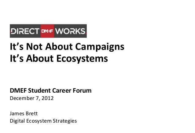 It's Not About CampaignsIt's About EcosystemsDMEF Student Career ForumDecember 7, 2012James BrettDigital Ecosystem Strateg...