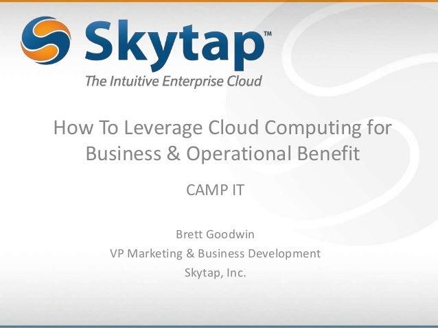 How To Leverage Cloud Computing forBusiness & Operational BenefitCAMP ITBrett GoodwinVP Marketing & Business DevelopmentSk...