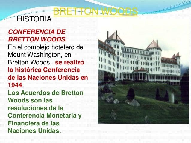 BRETTON WOODS  HISTORIACONFERENCIA DEBRETTON WOODS.En el complejo hotelero deMount Washington, enBretton Woods, se realizó...
