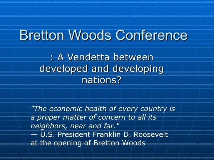 "Bretton Woods Conference : A Vendetta between developed and developing nations? ""The economic health of every country..."