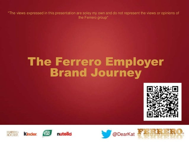 The Ferrero Employer Brand Journey @DearKat *The views expressed in this presentation are soley my own and do not represen...