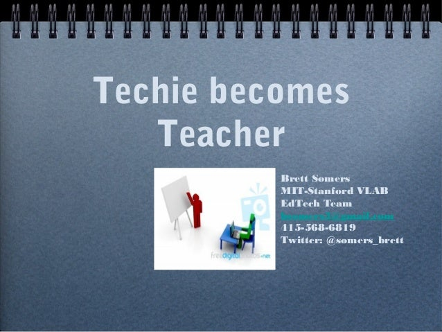 Techie becomes Teacher Brett Somers MIT-Stanford VLAB EdTech Team bsomers3@gmail.com 415-568-6819 Twitter: @somers_brett