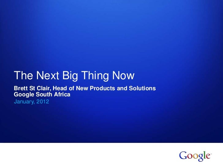 The Next Big Thing NowBrett St Clair, Head of New Products and SolutionsGoogle South AfricaJanuary, 20121   Google confide...