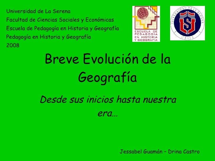 Breve Evolución de la Geografía Desde sus inicios hasta nuestra era… Universidad de La Serena Facultad de Ciencias Sociale...