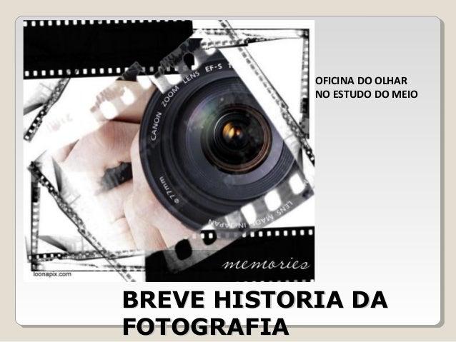 BREVE HISTORIA DABREVE HISTORIA DA FOTOGRAFIAFOTOGRAFIA OFICINA DO OLHAR NO ESTUDO DO MEIO