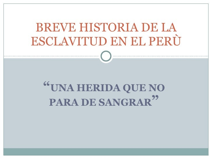 """ UNA HERIDA QUE NO PARA DE SANGRAR "" BREVE HISTORIA DE LA ESCLAVITUD EN EL PERÙ"