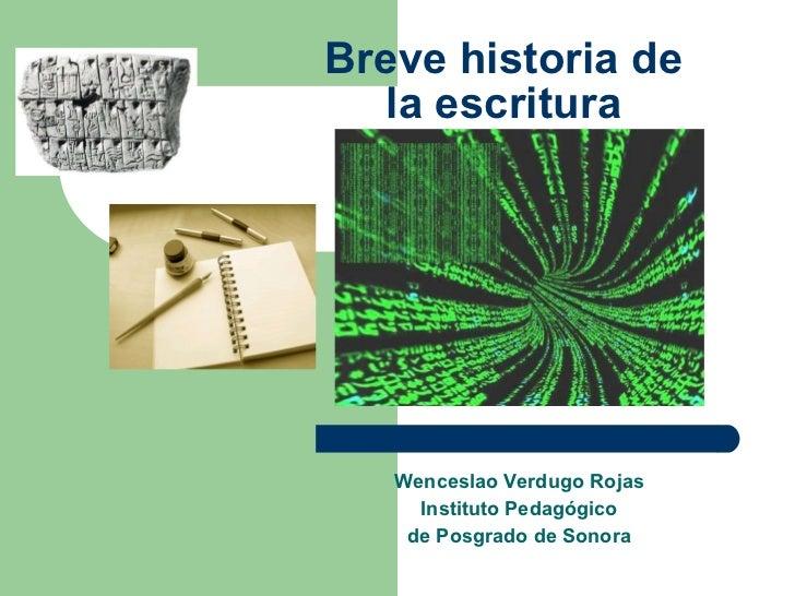 Breve historia de la escritura Wenceslao Verdugo Rojas Instituto Pedagógico de Posgrado de Sonora