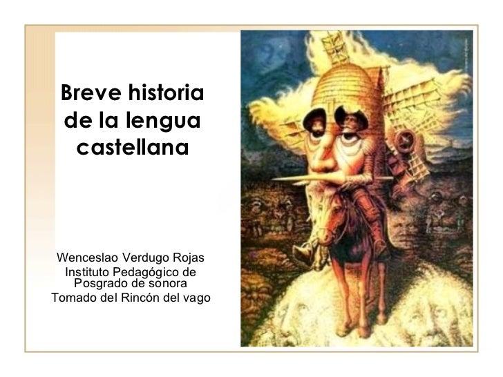 Breve historia de la lengua castellana Wenceslao Verdugo Rojas Instituto Pedagógico de Posgrado de sonora Tomado del Rincó...