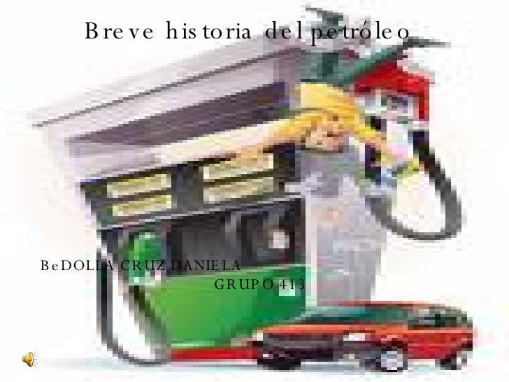 Breve historia del petróleo BeDOLLA CRUZ DANIELA  GRUPO 413
