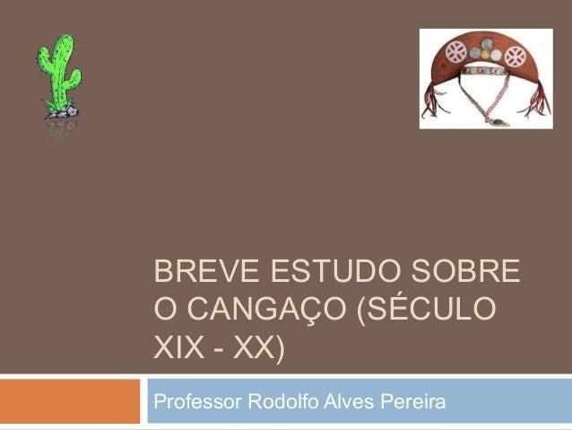 BREVE ESTUDO SOBRE O CANGAÇO (SÉCULO XIX - XX) Professor Rodolfo Alves Pereira