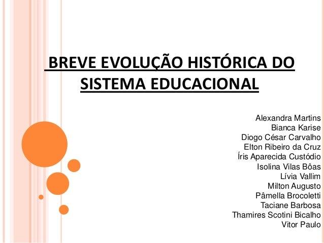 BREVE EVOLUÇÃO HISTÓRICA DO SISTEMA EDUCACIONAL Alexandra Martins Bianca Karise Diogo César Carvalho Elton Ribeiro da Cruz...