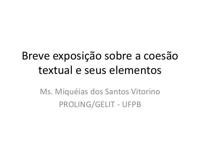 Breve exposição sobre a coesão textual e seus elementos Ms. Miquéias dos Santos Vitorino PROLING/GELIT - UFPB