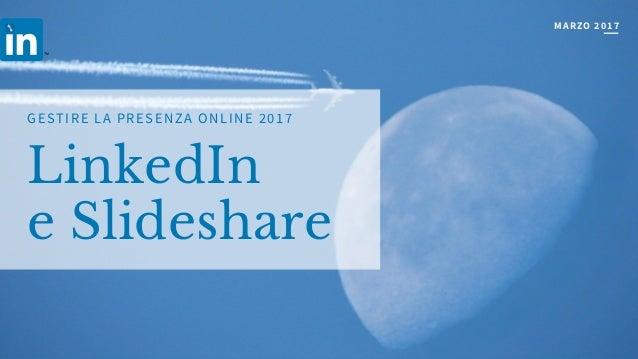 LinkedIn e Slideshare GESTIRE LA PRESENZA ONLINE 2017 MARZO2017