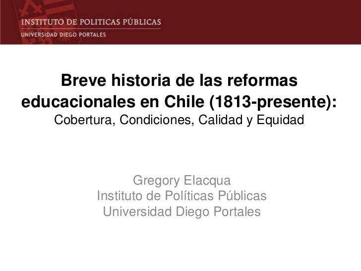 Breve historia de las reformaseducacionales en Chile (1813-presente):    Cobertura, Condiciones, Calidad y Equidad        ...