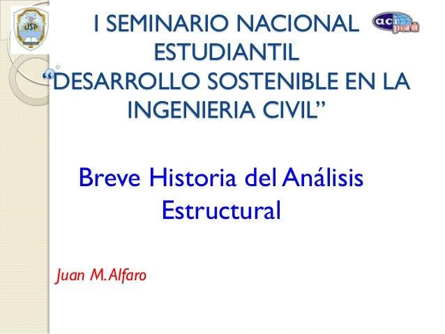 "I SEMINARIO NACIONAL ESTUDIANTIL ""DESARROLLO SOSTENIBLE EN LA INGENIERIA CIVIL""  Breve Historia del Análisis Estructural J..."