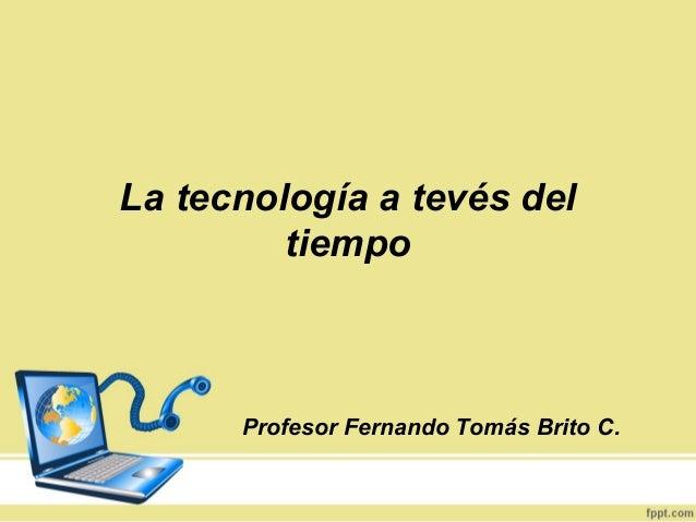 La tecnología a tevés del         tiempo      Profesor Fernando Tomás Brito C.