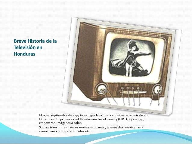 Breve Historia de la Televisión en Honduras  El 15 se septiembre de 1959 tuvo lugar la primera emisión de televisión en Ho...