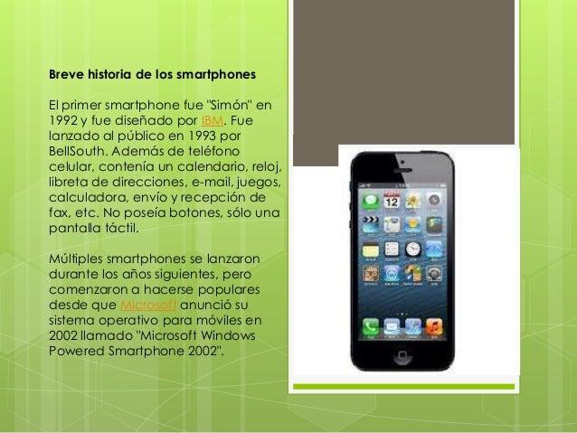 """Breve historia de los smartphones El primer smartphone fue """"Simón"""" en 1992 y fue diseñado por IBM. Fue lanzado al público ..."""
