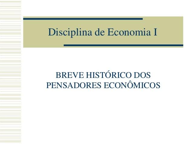 Disciplina de Economia I  BREVE HISTÓRICO DOS PENSADORES ECONÔMICOS