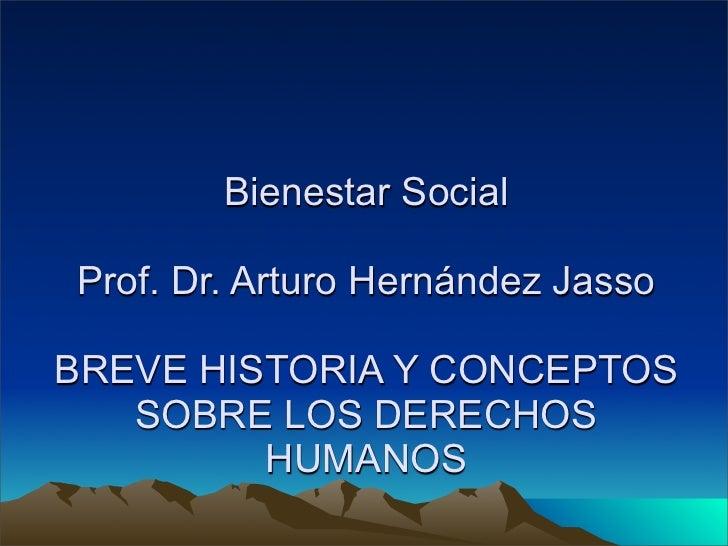 Bienestar SocialProf. Dr. Arturo Hernández JassoBREVE HISTORIA Y CONCEPTOS   SOBRE LOS DERECHOS         HUMANOS
