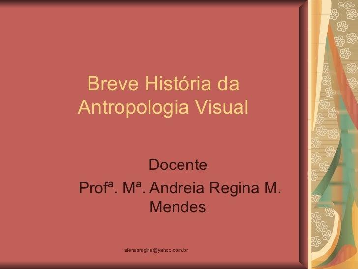 Breve História daAntropologia Visual           DocenteProfª. Mª. Andreia Regina M.           Mendes      atenasregina@yaho...