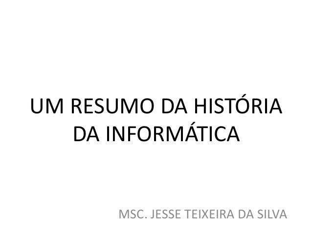 UM RESUMO DA HISTÓRIA DA INFORMÁTICA MSC. JESSE TEIXEIRA DA SILVA