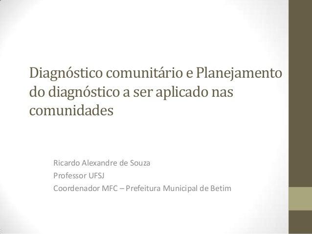 Diagnóstico comunitário e Planejamento do diagnóstico a ser aplicado nas comunidades Ricardo Alexandre de Souza Professor ...