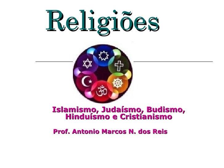 ReligiõesIslamismo, Judaísmo, Budismo,   Hinduísmo e CristianismoProf. Antonio Marcos N. dos Reis