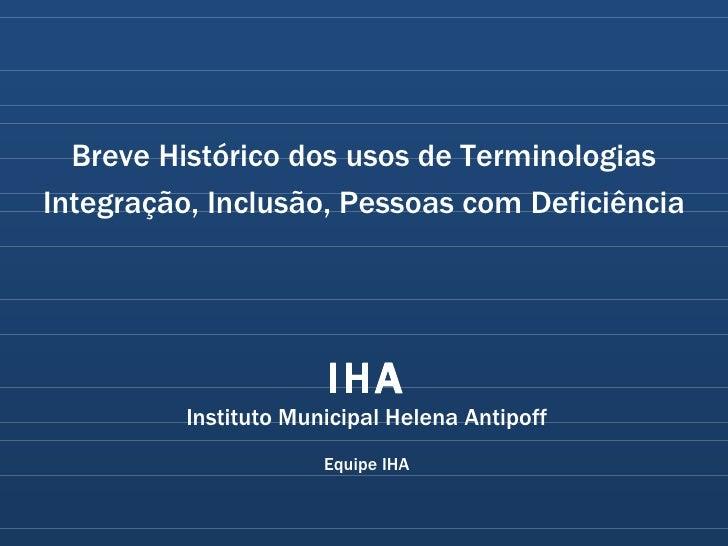Breve Histórico dos usos de Terminologias Integração, Inclusão, Pessoas com Deficiência IHA Instituto Municipal Helena Ant...