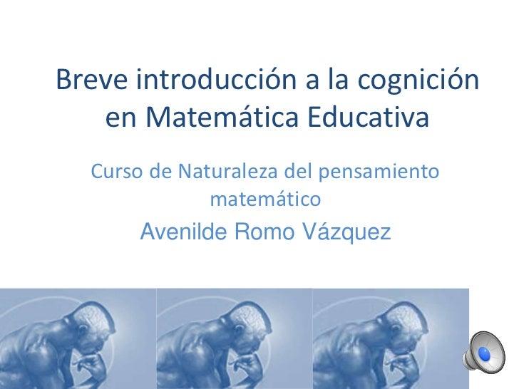 Breve introducción a la cognición en Matemática Educativa<br />Curso de Naturaleza del pensamiento matemático<br />Avenild...