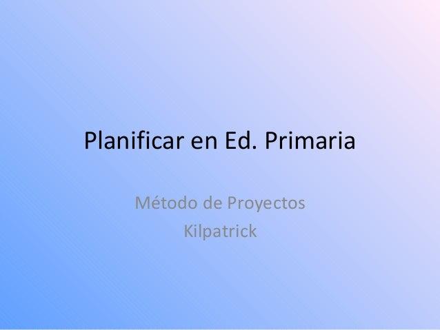 Planificar en Ed. Primaria Método de Proyectos Kilpatrick