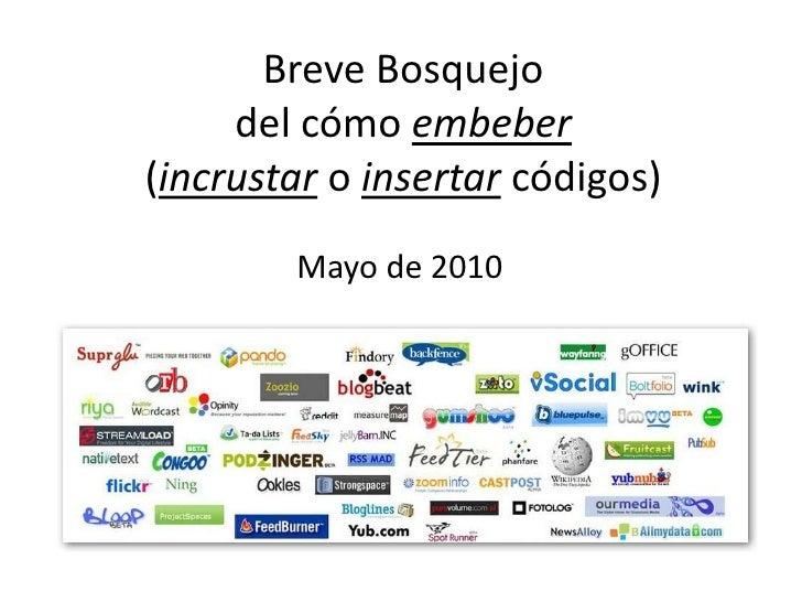 Breve Bosquejo del cómo embeber(incrustar o insertar códigos)<br />Mayo de 2010<br />