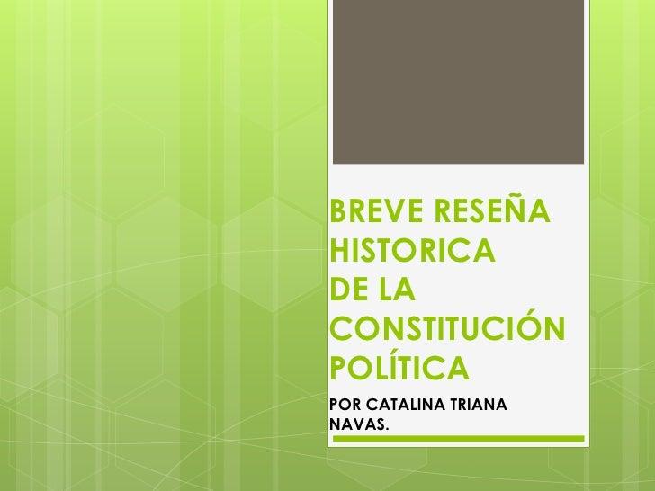 BREVE RESEÑA HISTORICADE LA CONSTITUCIÓN POLÍTICA <br />POR CATALINA TRIANA NAVAS. <br />